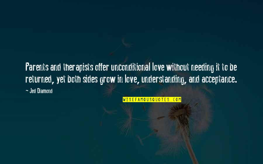 Acceptance Love Quotes By Jed Diamond: Parents and therapists offer unconditional love without needing