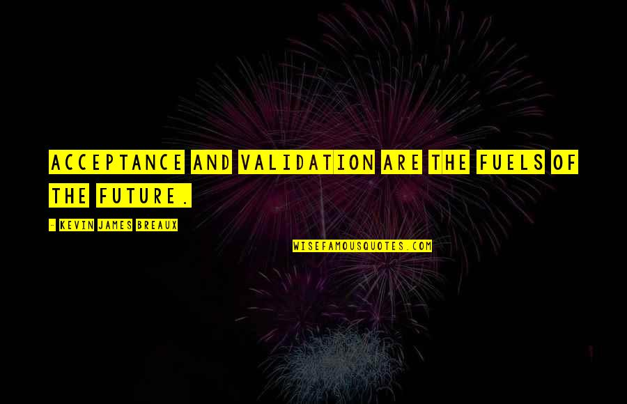 Acceptance Love Quotes By Kevin James Breaux: Acceptance and validation are the fuels of the