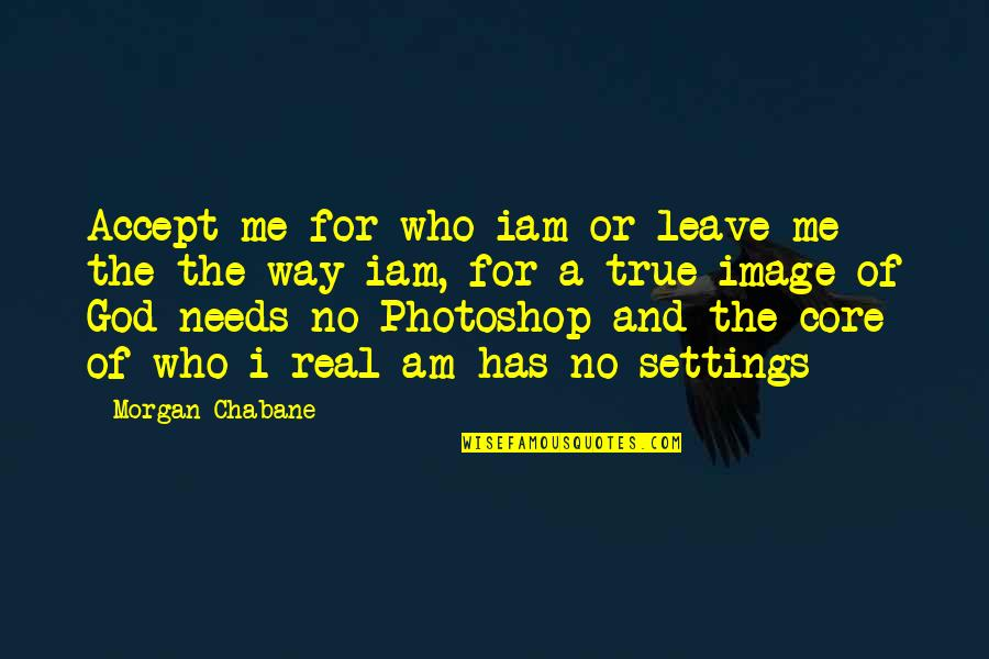 Acceptance Love Quotes By Morgan Chabane: Accept me for who iam or leave me