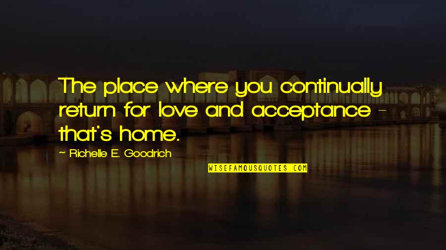 Acceptance Love Quotes By Richelle E. Goodrich: The place where you continually return for love