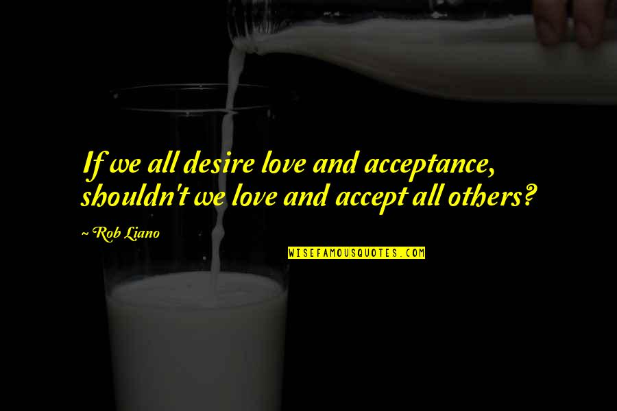 Acceptance Love Quotes By Rob Liano: If we all desire love and acceptance, shouldn't
