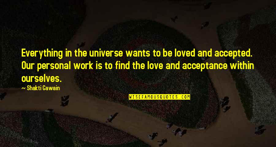 Acceptance Love Quotes By Shakti Gawain: Everything in the universe wants to be loved