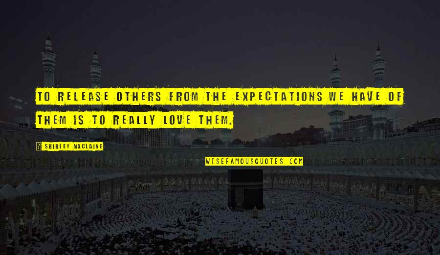 Acceptance Love Quotes By Shirley Maclaine: To release others from the expectations we have