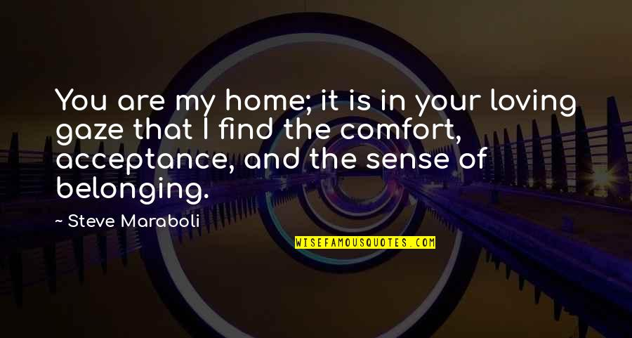 Acceptance Love Quotes By Steve Maraboli: You are my home; it is in your