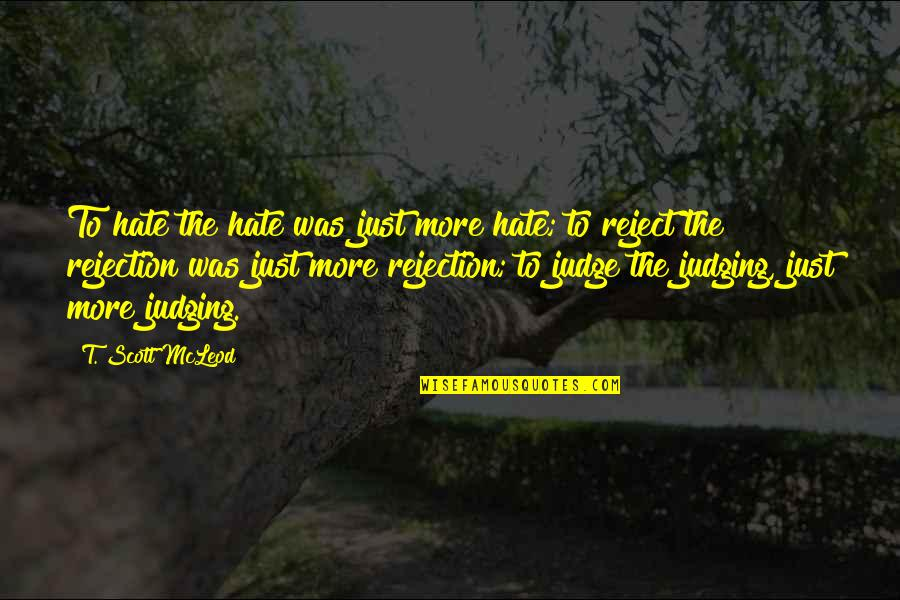 Acceptance Love Quotes By T. Scott McLeod: To hate the hate was just more hate;
