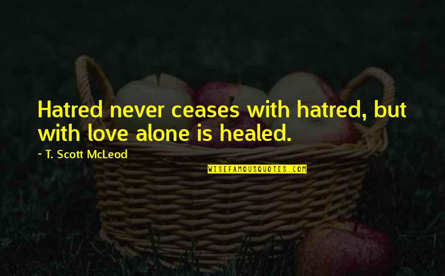 Acceptance Love Quotes By T. Scott McLeod: Hatred never ceases with hatred, but with love