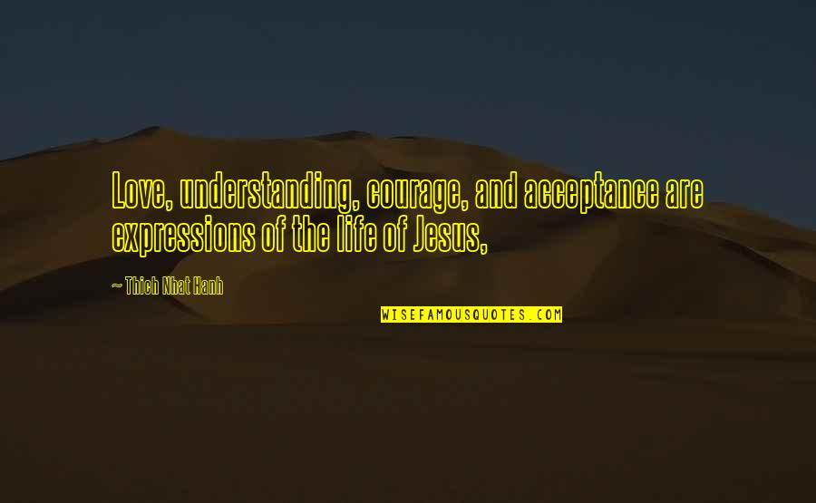 Acceptance Love Quotes By Thich Nhat Hanh: Love, understanding, courage, and acceptance are expressions of