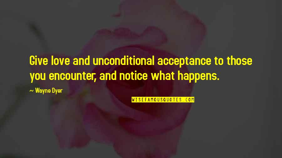 Acceptance Love Quotes By Wayne Dyer: Give love and unconditional acceptance to those you
