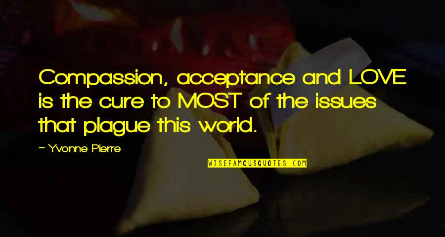 Acceptance Love Quotes By Yvonne Pierre: Compassion, acceptance and LOVE is the cure to