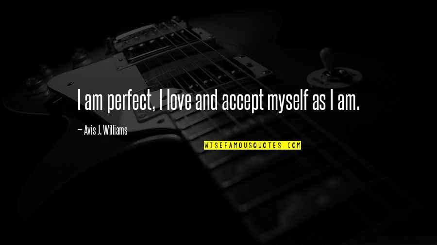 Acceptance Of Yourself Quotes By Avis J. Williams: I am perfect, I love and accept myself