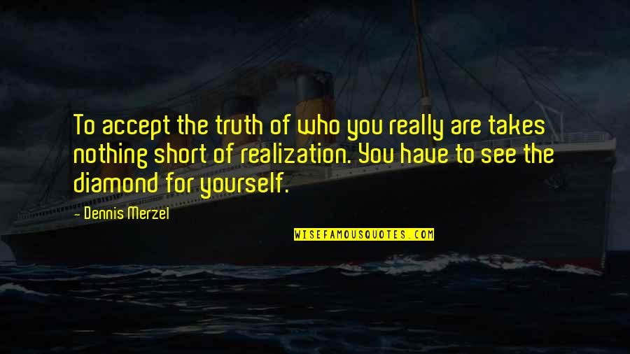 Acceptance Of Yourself Quotes By Dennis Merzel: To accept the truth of who you really