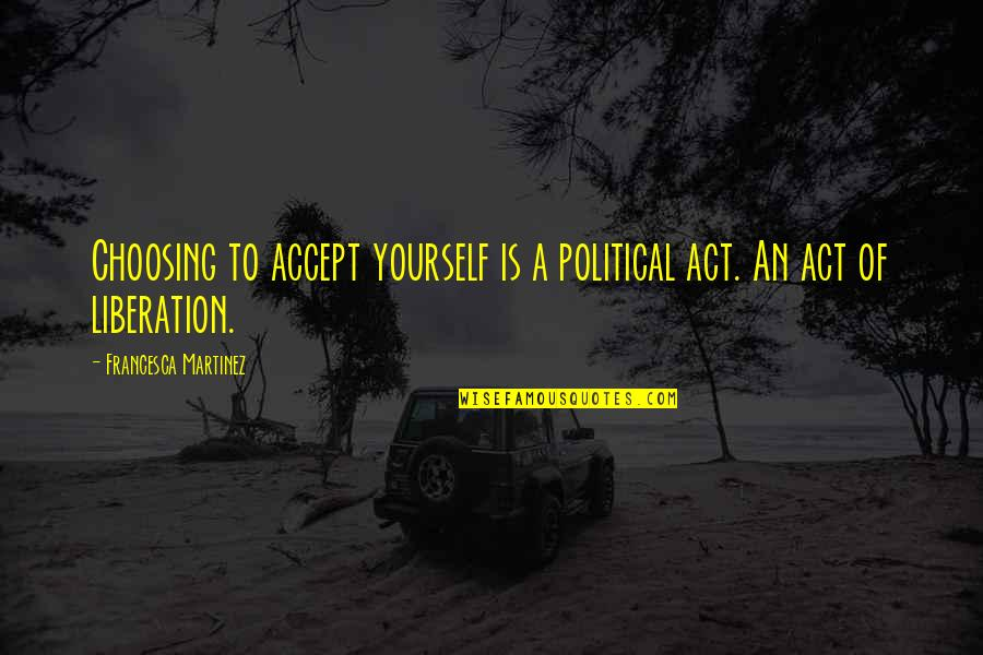Acceptance Of Yourself Quotes By Francesca Martinez: Choosing to accept yourself is a political act.