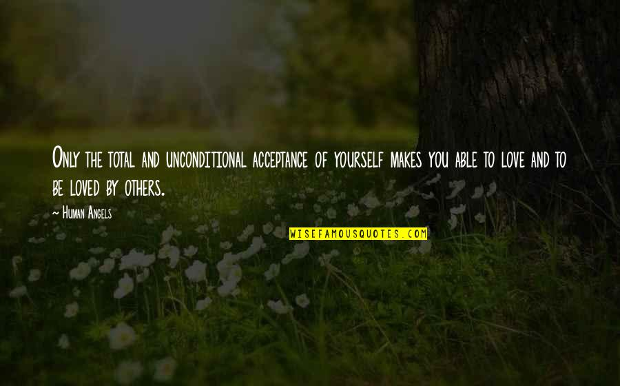 Acceptance Of Yourself Quotes By Human Angels: Only the total and unconditional acceptance of yourself