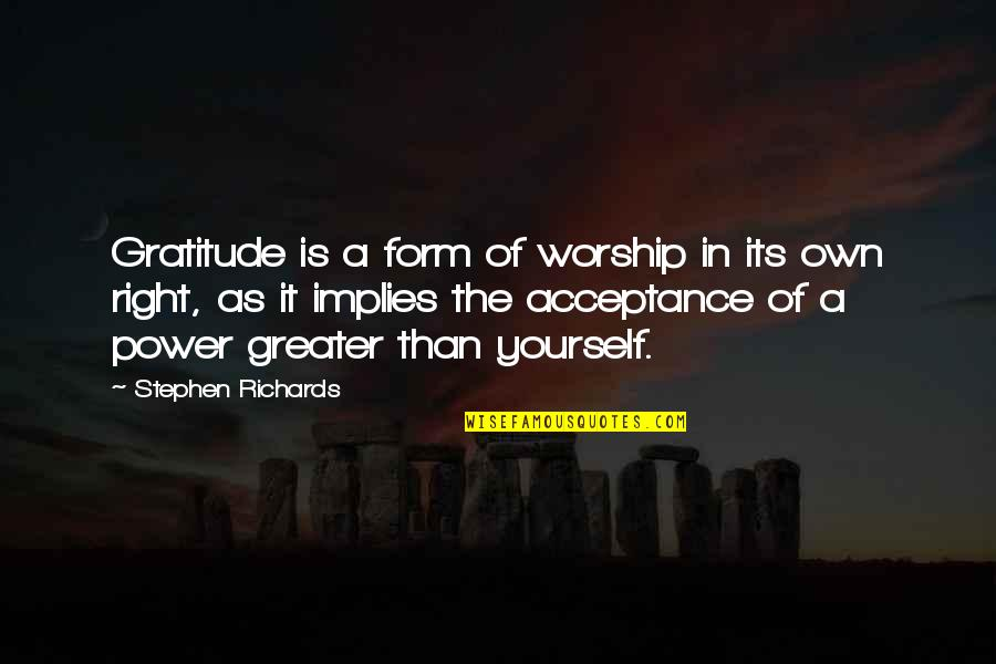 Acceptance Of Yourself Quotes By Stephen Richards: Gratitude is a form of worship in its