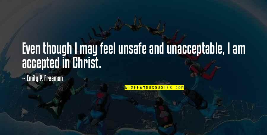 Accepted By God Quotes By Emily P. Freeman: Even though I may feel unsafe and unacceptable,