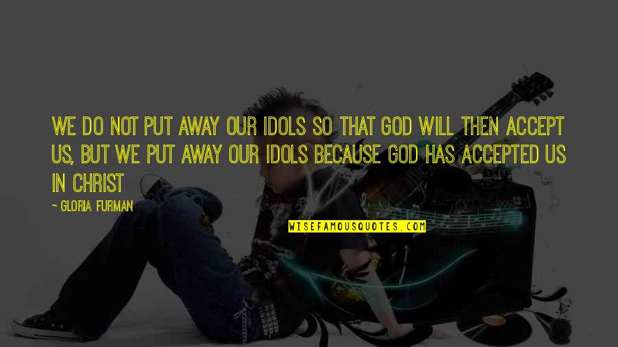 Accepted By God Quotes By Gloria Furman: We do not put away our idols so
