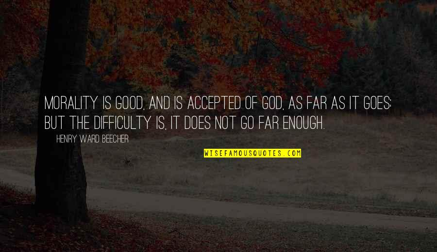Accepted By God Quotes By Henry Ward Beecher: Morality is good, and is accepted of God,