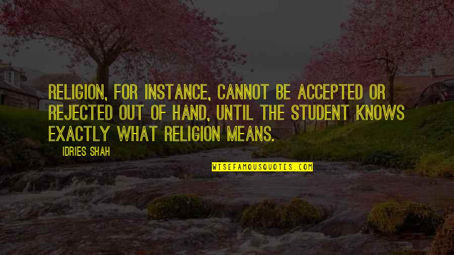 Accepted By God Quotes By Idries Shah: Religion, for instance, cannot be accepted or rejected