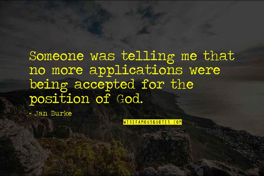 Accepted By God Quotes By Jan Burke: Someone was telling me that no more applications