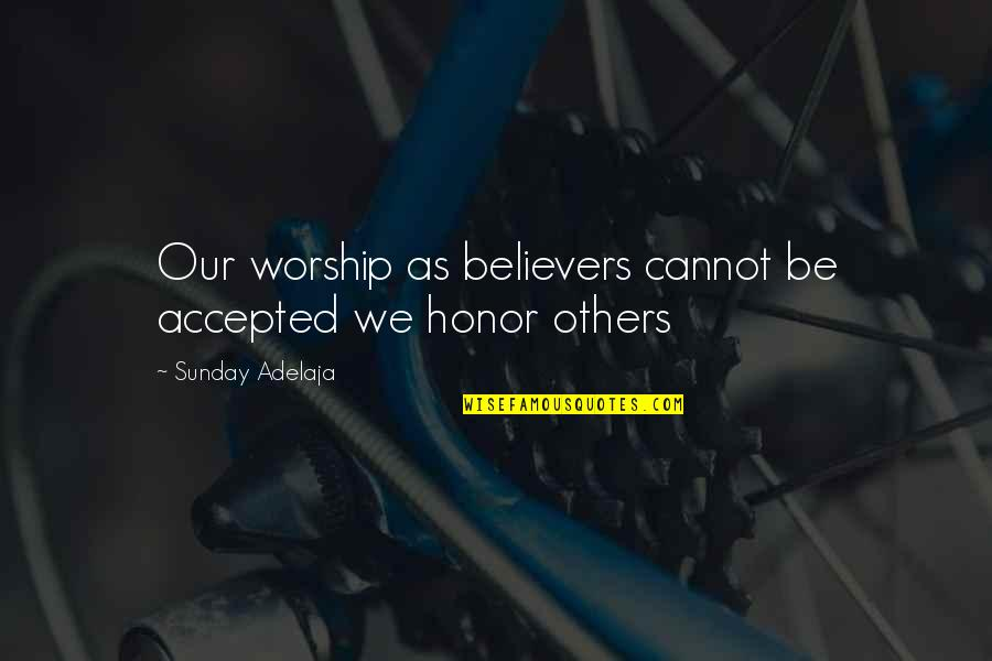 Accepted By God Quotes By Sunday Adelaja: Our worship as believers cannot be accepted we