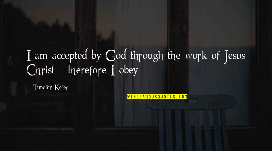 Accepted By God Quotes By Timothy Keller: I am accepted by God through the work