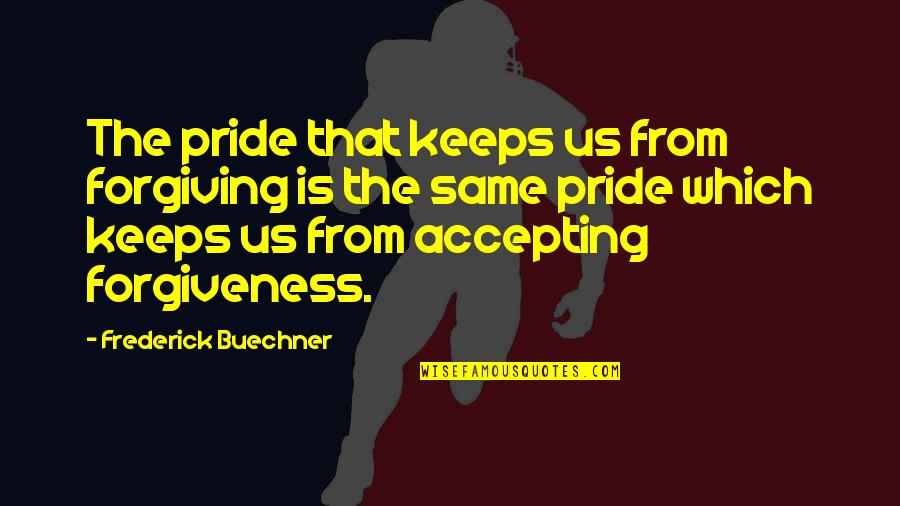 Accepting And Forgiving Quotes By Frederick Buechner: The pride that keeps us from forgiving is
