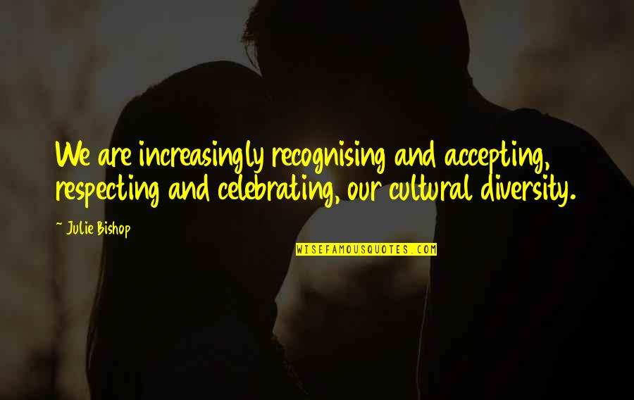 Accepting Cultural Diversity Quotes By Julie Bishop: We are increasingly recognising and accepting, respecting and