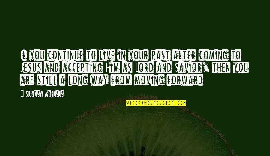 Accepting Life And Moving On Quotes By Sunday Adelaja: If you continue to live in your past
