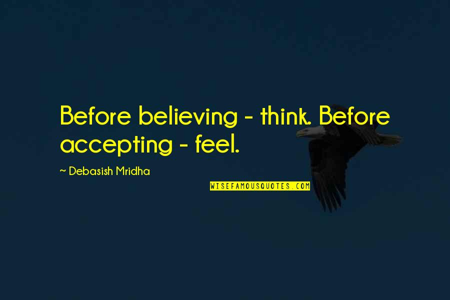Accepting Quotes And Quotes By Debasish Mridha: Before believing - think. Before accepting - feel.