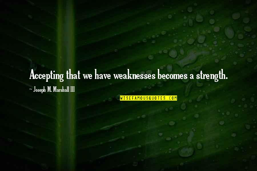 Accepting Your Weaknesses Quotes By Joseph M. Marshall III: Accepting that we have weaknesses becomes a strength.