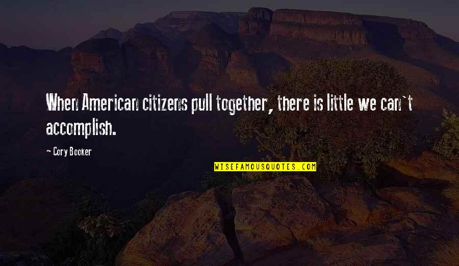 Accomplish More Together Quotes By Cory Booker: When American citizens pull together, there is little