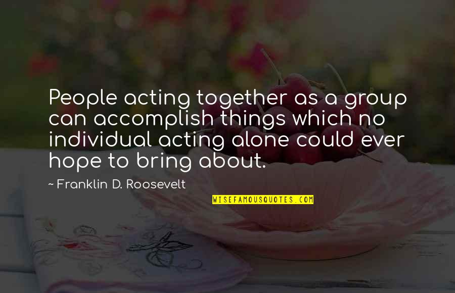 Accomplish More Together Quotes By Franklin D. Roosevelt: People acting together as a group can accomplish