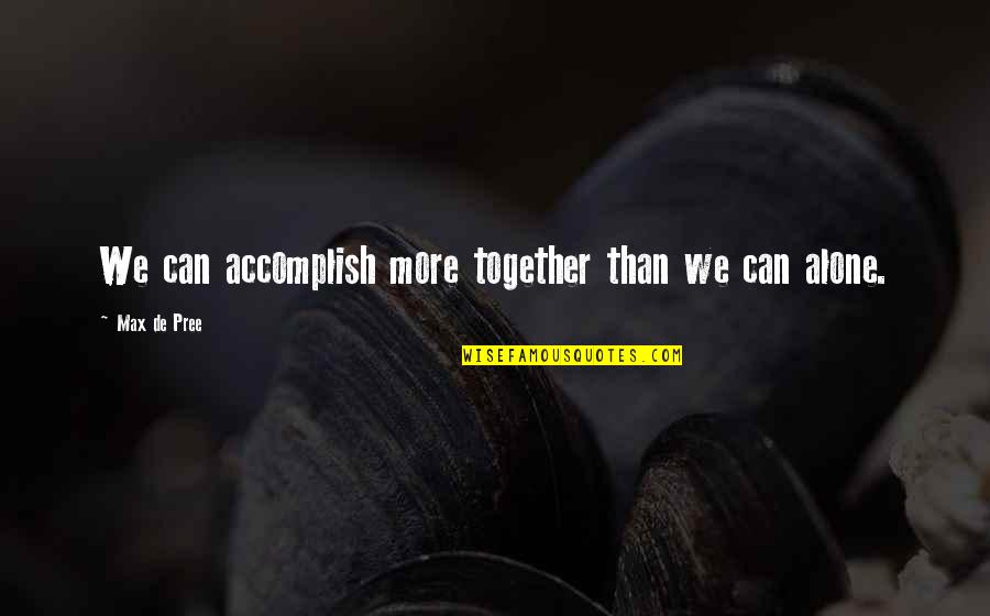 Accomplish More Together Quotes By Max De Pree: We can accomplish more together than we can