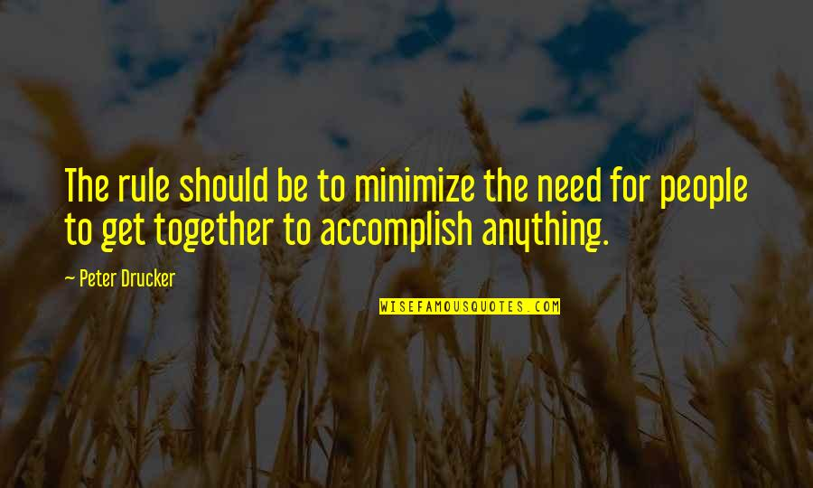 Accomplish More Together Quotes By Peter Drucker: The rule should be to minimize the need