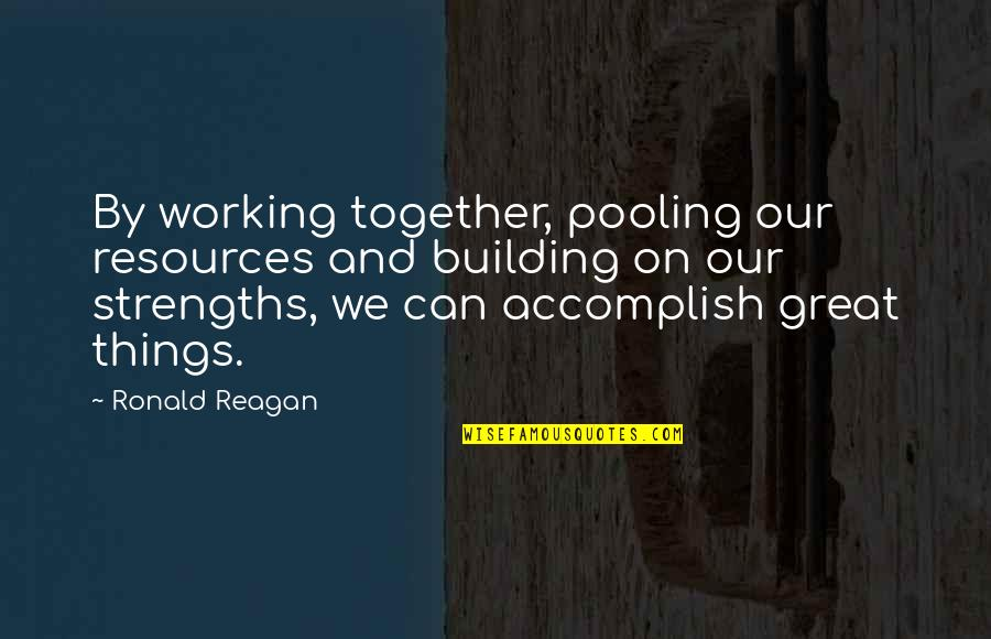 Accomplish More Together Quotes By Ronald Reagan: By working together, pooling our resources and building
