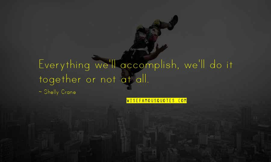 Accomplish More Together Quotes By Shelly Crane: Everything we'll accomplish, we'll do it together or