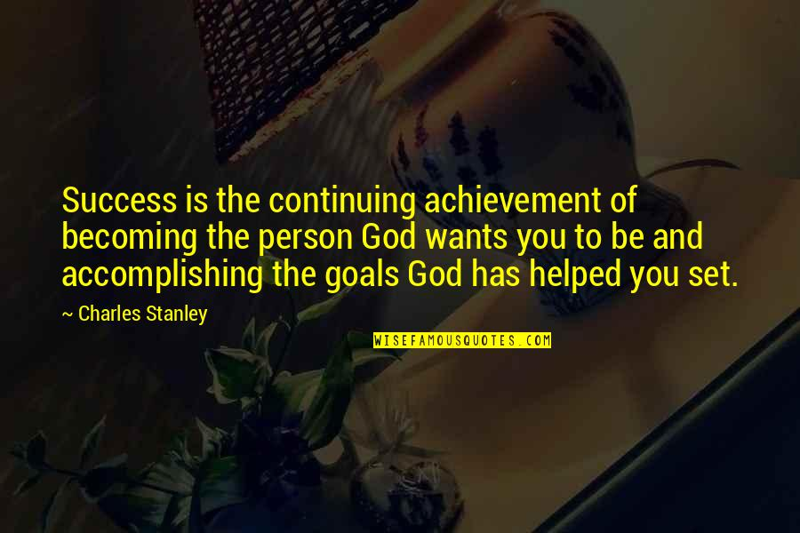 Accomplishing Goals Quotes By Charles Stanley: Success is the continuing achievement of becoming the