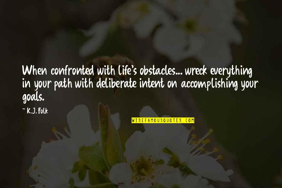 Accomplishing Goals Quotes By K.J. Folk: When confronted with life's obstacles... wreck everything in