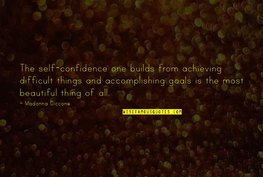 Accomplishing Goals Quotes By Madonna Ciccone: The self-confidence one builds from achieving difficult things