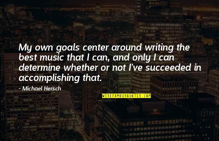 Accomplishing Goals Quotes By Michael Hersch: My own goals center around writing the best