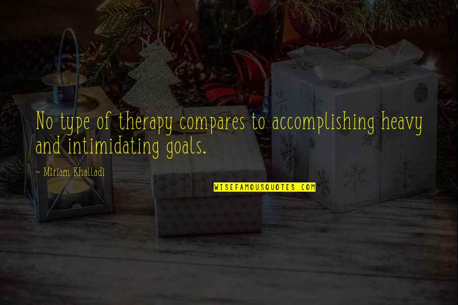 Accomplishing Goals Quotes By Miriam Khalladi: No type of therapy compares to accomplishing heavy