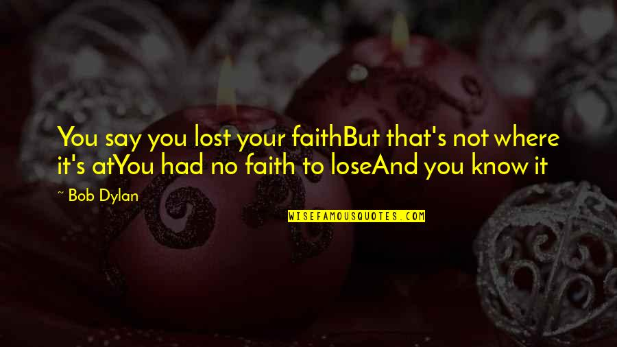 Accomplishing Greatness Quotes By Bob Dylan: You say you lost your faithBut that's not