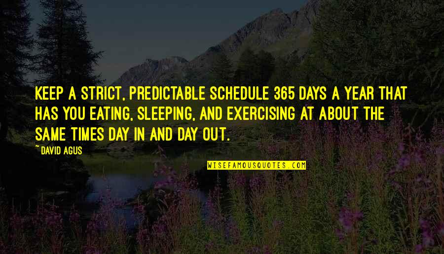 Accomplishing Greatness Quotes By David Agus: Keep a strict, predictable schedule 365 days a