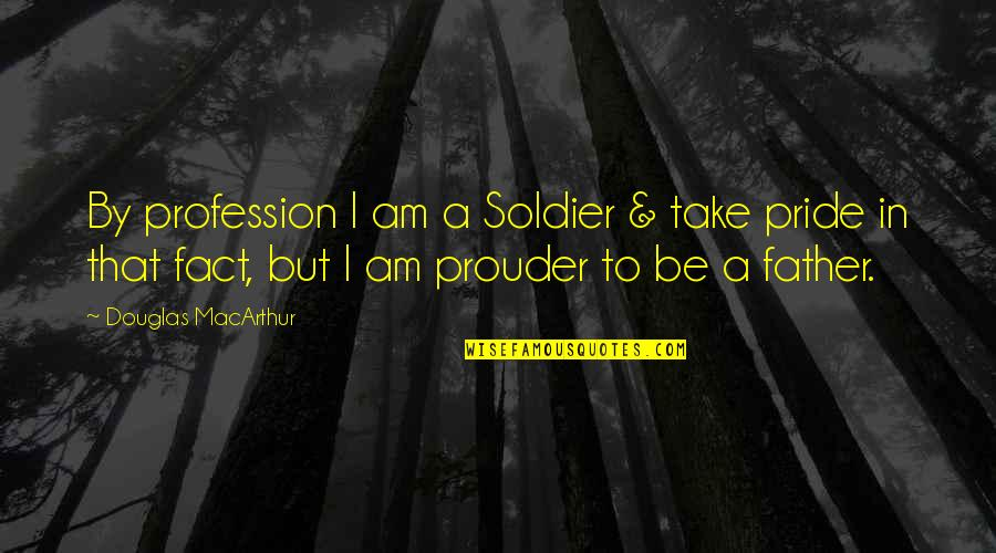 Accomplishing Greatness Quotes By Douglas MacArthur: By profession I am a Soldier & take