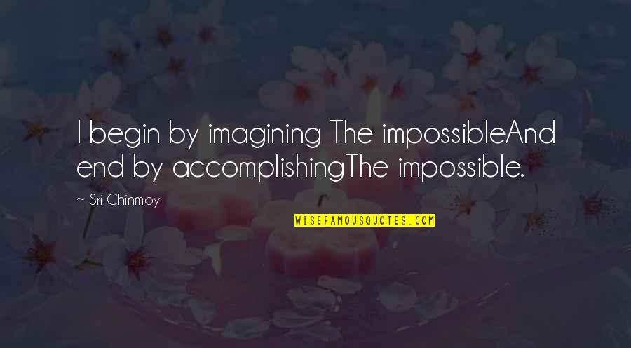 Accomplishing The Impossible Quotes By Sri Chinmoy: I begin by imagining The impossibleAnd end by