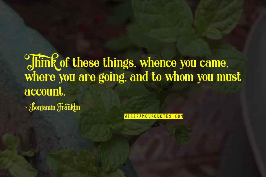 Account Think Quotes By Benjamin Franklin: Think of these things, whence you came, where