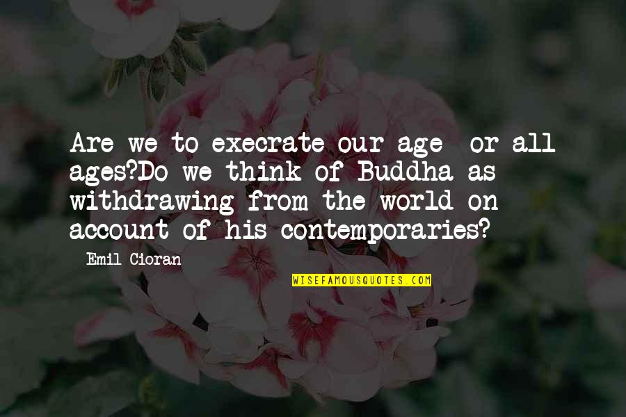 Account Think Quotes By Emil Cioran: Are we to execrate our age- or all