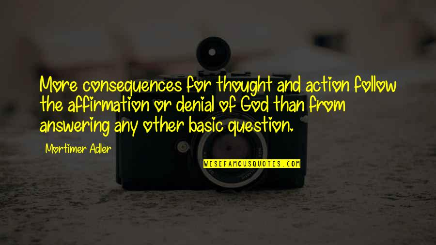 Accs Quotes By Mortimer Adler: More consequences for thought and action follow the
