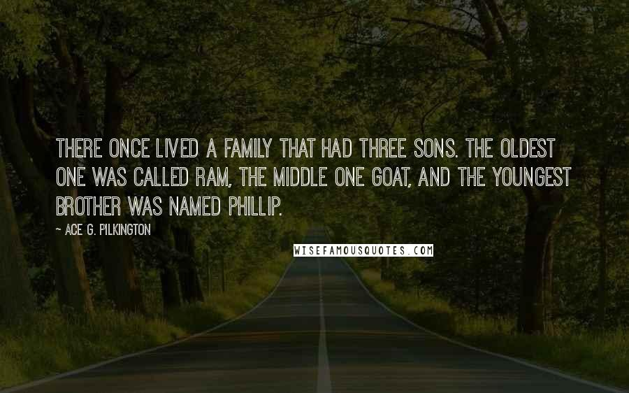 Ace G. Pilkington quotes: There once lived a family that had three sons. The oldest one was called Ram, the middle one Goat, and the youngest brother was named Phillip.