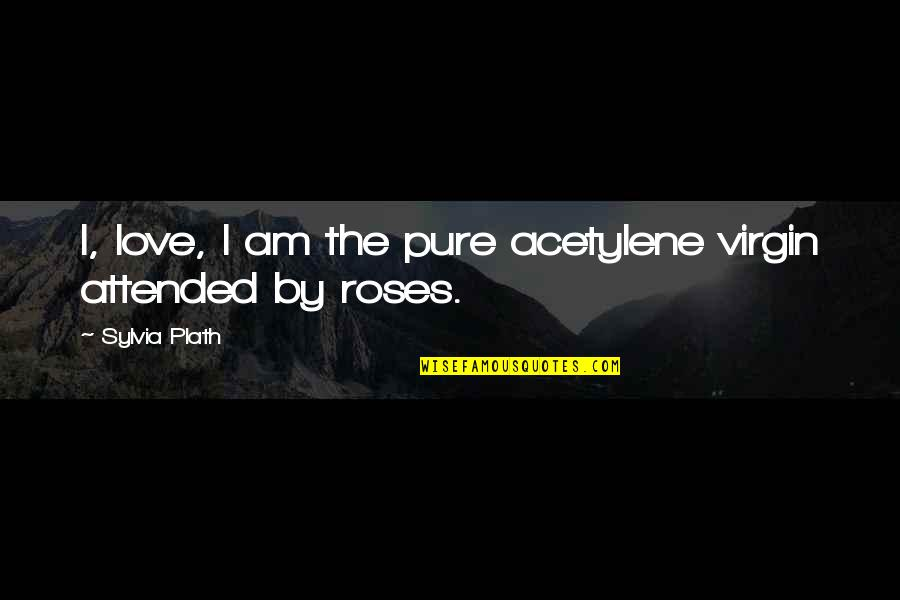 Acetylene Quotes By Sylvia Plath: I, love, I am the pure acetylene virgin